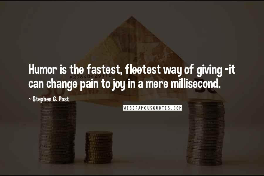 Stephen G. Post quotes: Humor is the fastest, fleetest way of giving -it can change pain to joy in a mere millisecond.