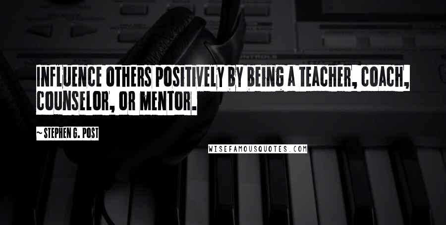 Stephen G. Post quotes: Influence others positively by being a teacher, coach, counselor, or mentor.