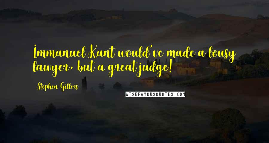 Stephen Gillers quotes: Immanuel Kant would've made a lousy lawyer, but a great judge!