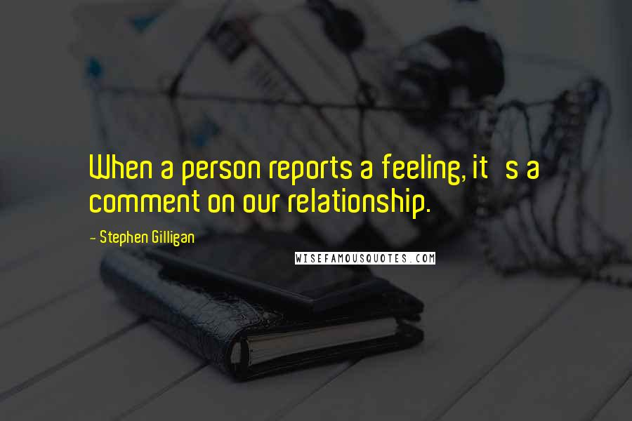 Stephen Gilligan quotes: When a person reports a feeling, it's a comment on our relationship.