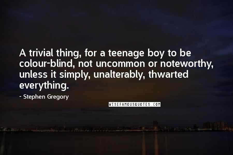 Stephen Gregory quotes: A trivial thing, for a teenage boy to be colour-blind, not uncommon or noteworthy, unless it simply, unalterably, thwarted everything.
