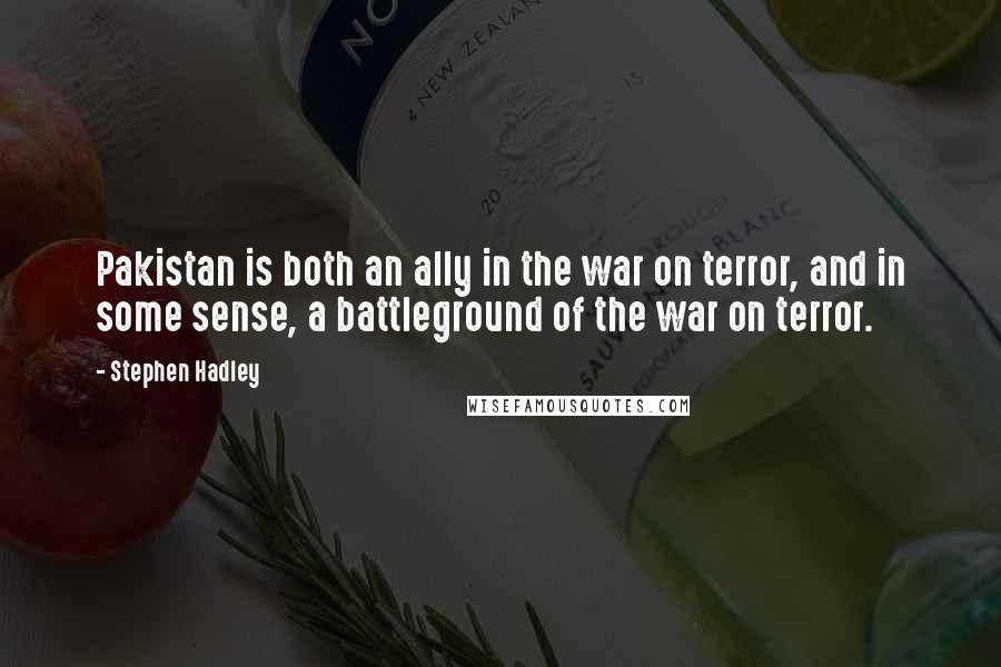 Stephen Hadley quotes: Pakistan is both an ally in the war on terror, and in some sense, a battleground of the war on terror.