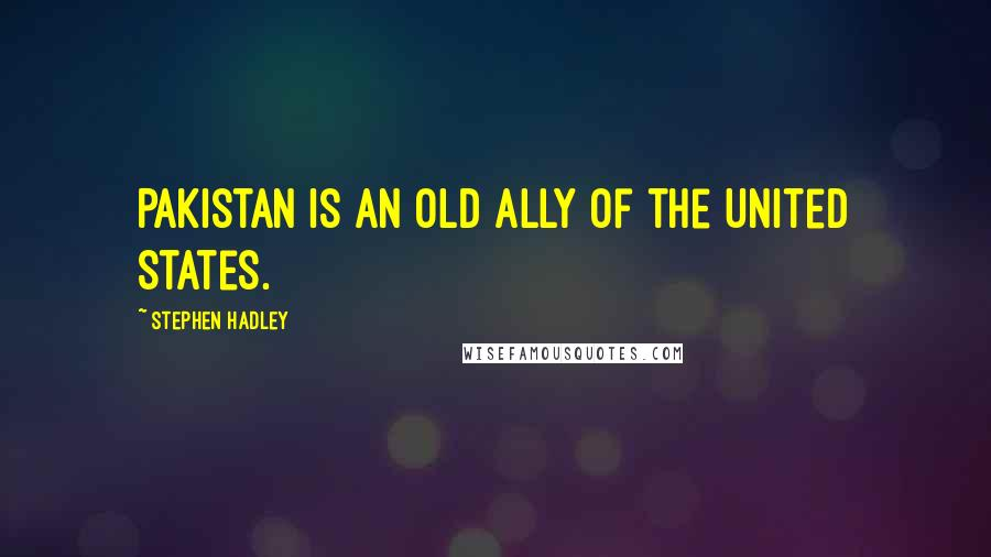 Stephen Hadley quotes: Pakistan is an old ally of the United States.