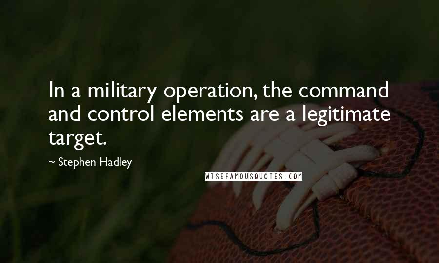 Stephen Hadley quotes: In a military operation, the command and control elements are a legitimate target.