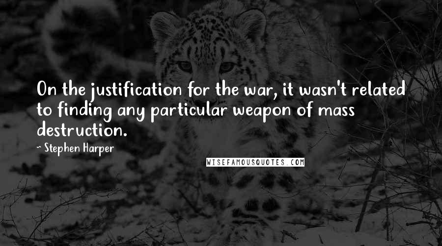 Stephen Harper quotes: On the justification for the war, it wasn't related to finding any particular weapon of mass destruction.