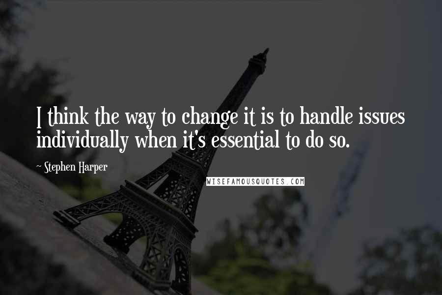 Stephen Harper quotes: I think the way to change it is to handle issues individually when it's essential to do so.