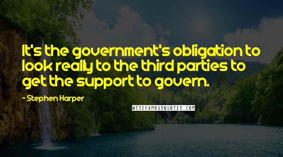 Stephen Harper quotes: It's the government's obligation to look really to the third parties to get the support to govern.