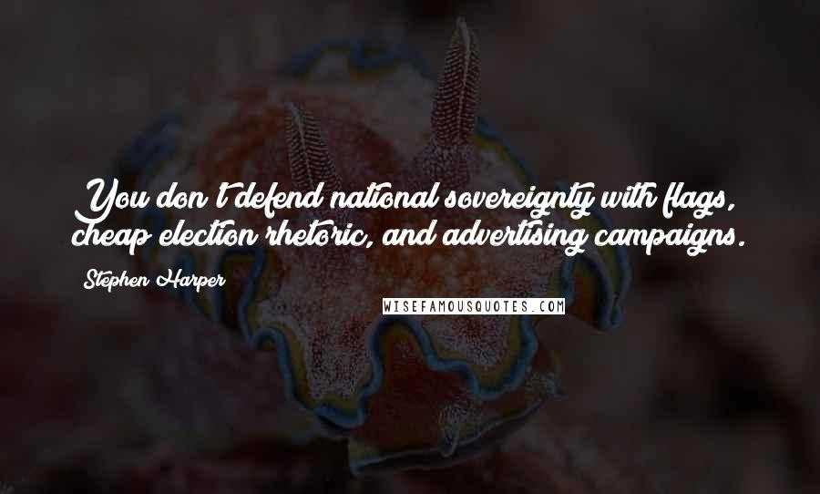 Stephen Harper quotes: You don't defend national sovereignty with flags, cheap election rhetoric, and advertising campaigns.