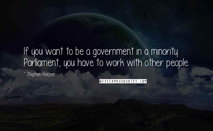 Stephen Harper quotes: If you want to be a government in a minority Parliament, you have to work with other people.
