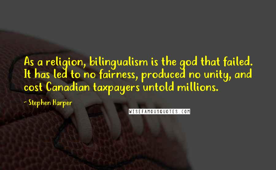 Stephen Harper quotes: As a religion, bilingualism is the god that failed. It has led to no fairness, produced no unity, and cost Canadian taxpayers untold millions.