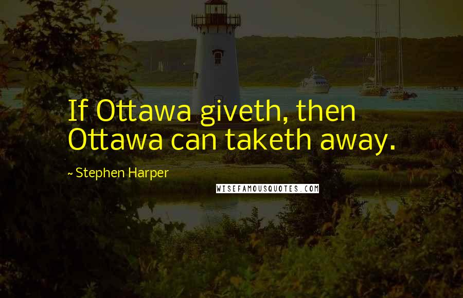Stephen Harper quotes: If Ottawa giveth, then Ottawa can taketh away.