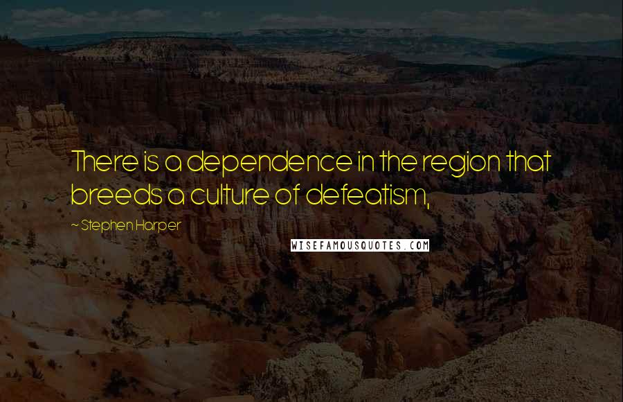 Stephen Harper quotes: There is a dependence in the region that breeds a culture of defeatism,