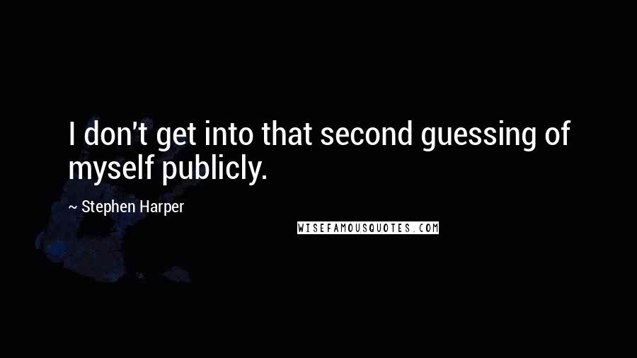 Stephen Harper quotes: I don't get into that second guessing of myself publicly.