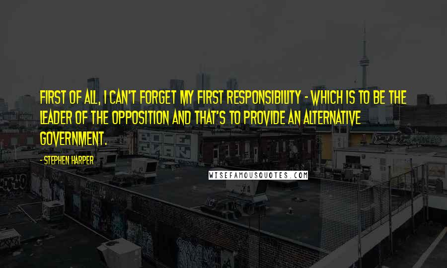 Stephen Harper quotes: First of all, I can't forget my first responsibility - which is to be the Leader of the Opposition and that's to provide an alternative government.