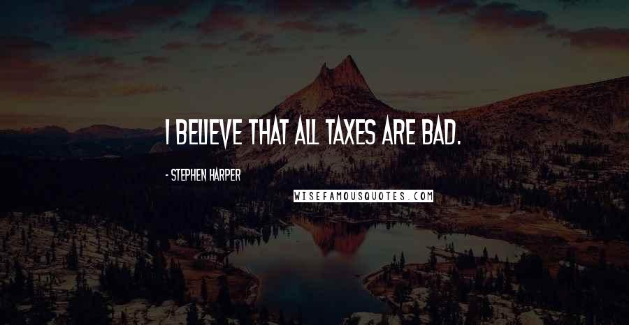 Stephen Harper quotes: I believe that all taxes are bad.