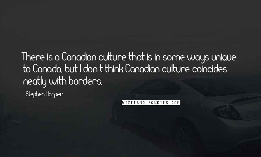 Stephen Harper quotes: There is a Canadian culture that is in some ways unique to Canada, but I don't think Canadian culture coincides neatly with borders.