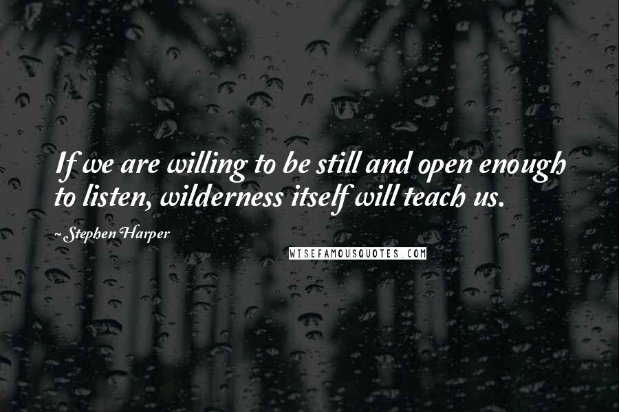 Stephen Harper quotes: If we are willing to be still and open enough to listen, wilderness itself will teach us.