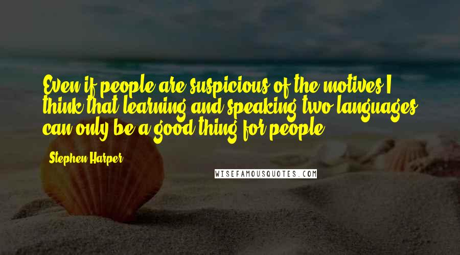 Stephen Harper quotes: Even if people are suspicious of the motives I think that learning and speaking two languages can only be a good thing for people.