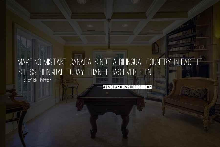 Stephen Harper quotes: Make no mistake. Canada is not a bilingual country. In fact it is less bilingual today than it has ever been.