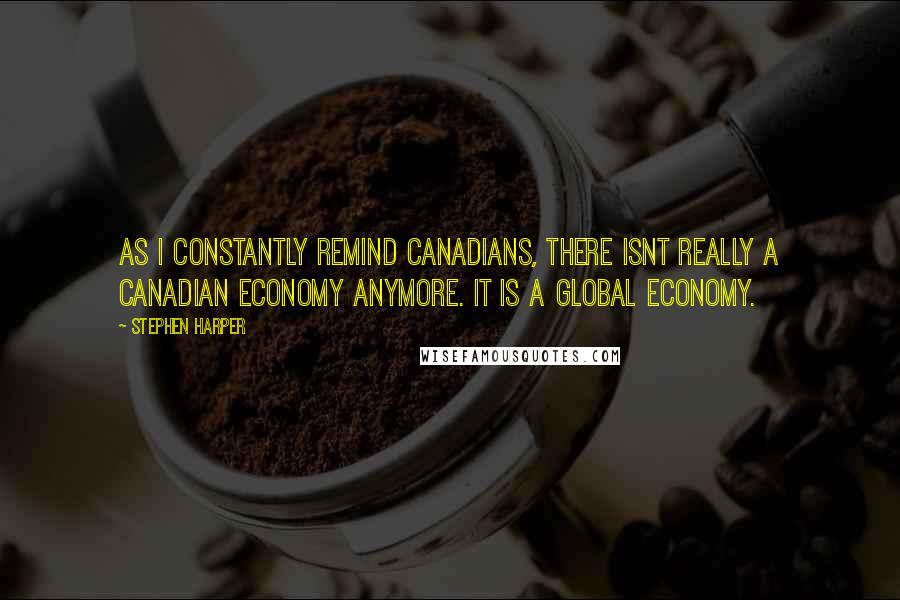 Stephen Harper quotes: As I constantly remind Canadians, there isnt really a Canadian economy anymore. It is a global economy.