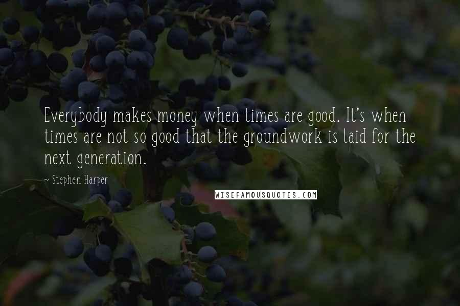 Stephen Harper quotes: Everybody makes money when times are good. It's when times are not so good that the groundwork is laid for the next generation.