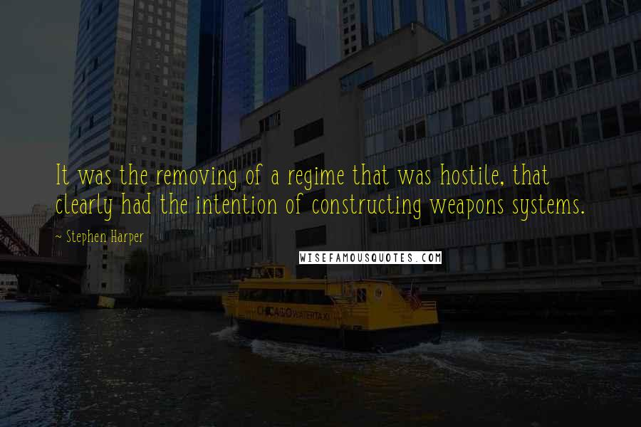 Stephen Harper quotes: It was the removing of a regime that was hostile, that clearly had the intention of constructing weapons systems.