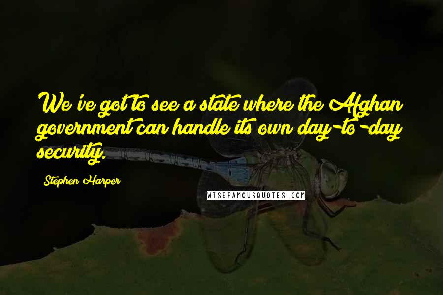 Stephen Harper quotes: We've got to see a state where the Afghan government can handle its own day-to-day security.