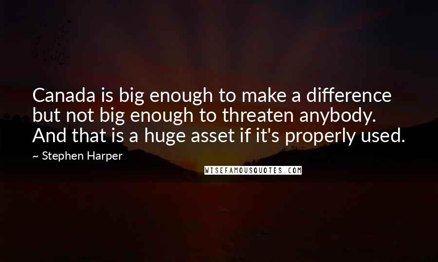 Stephen Harper quotes: Canada is big enough to make a difference but not big enough to threaten anybody. And that is a huge asset if it's properly used.
