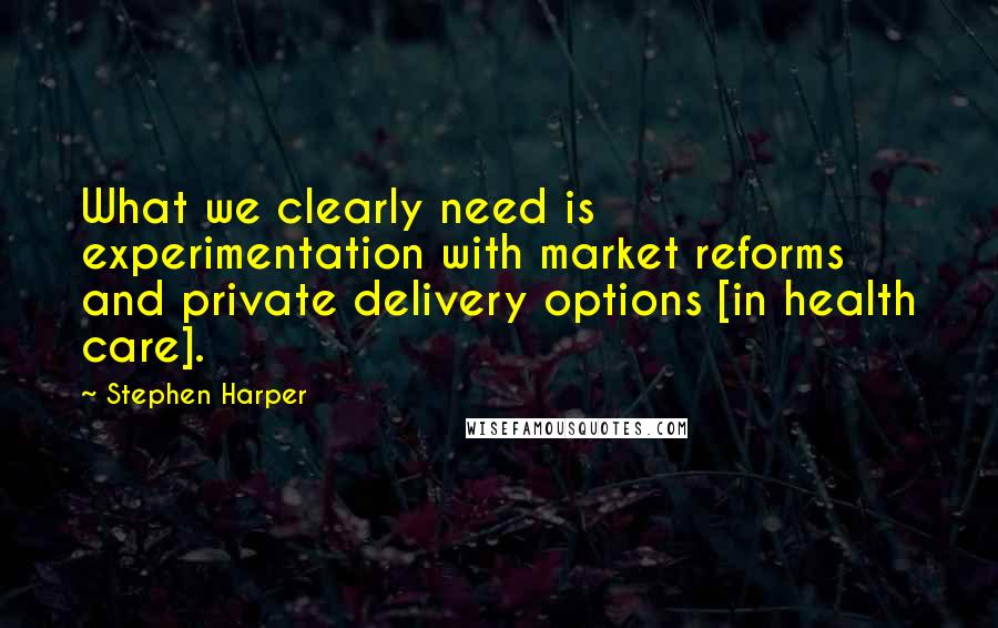Stephen Harper quotes: What we clearly need is experimentation with market reforms and private delivery options [in health care].
