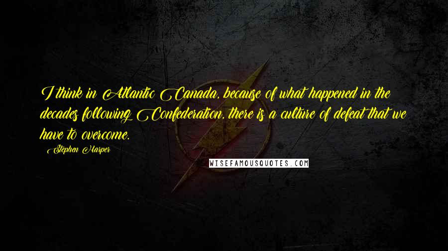 Stephen Harper quotes: I think in Atlantic Canada, because of what happened in the decades following Confederation, there is a culture of defeat that we have to overcome.