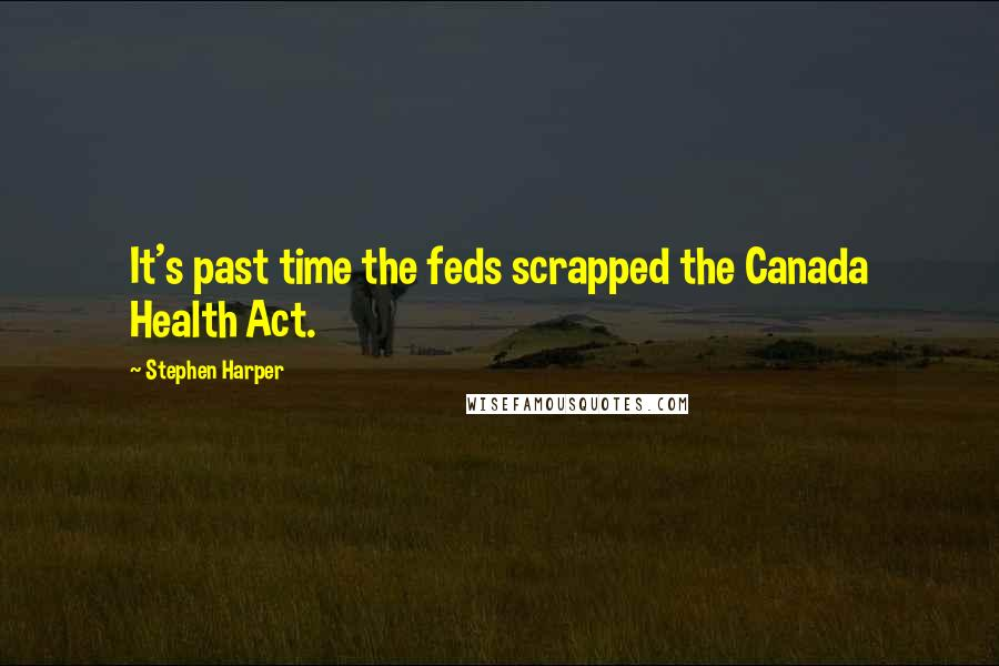 Stephen Harper quotes: It's past time the feds scrapped the Canada Health Act.