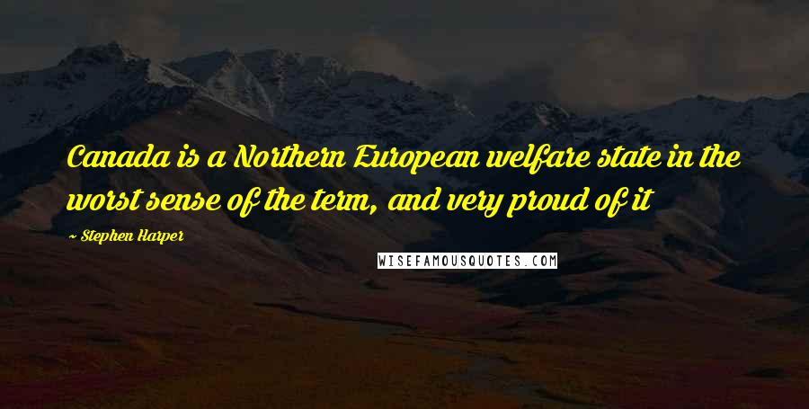 Stephen Harper quotes: Canada is a Northern European welfare state in the worst sense of the term, and very proud of it