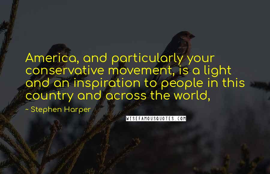 Stephen Harper quotes: America, and particularly your conservative movement, is a light and an inspiration to people in this country and across the world,