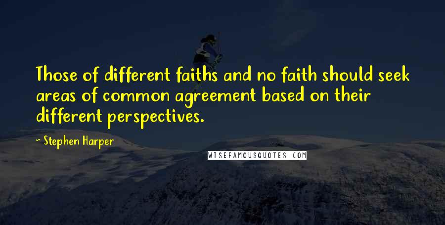 Stephen Harper quotes: Those of different faiths and no faith should seek areas of common agreement based on their different perspectives.