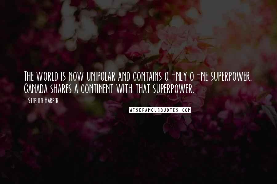 Stephen Harper quotes: The world is now unipolar and contains o-nly o-ne superpower. Canada shares a continent with that superpower.