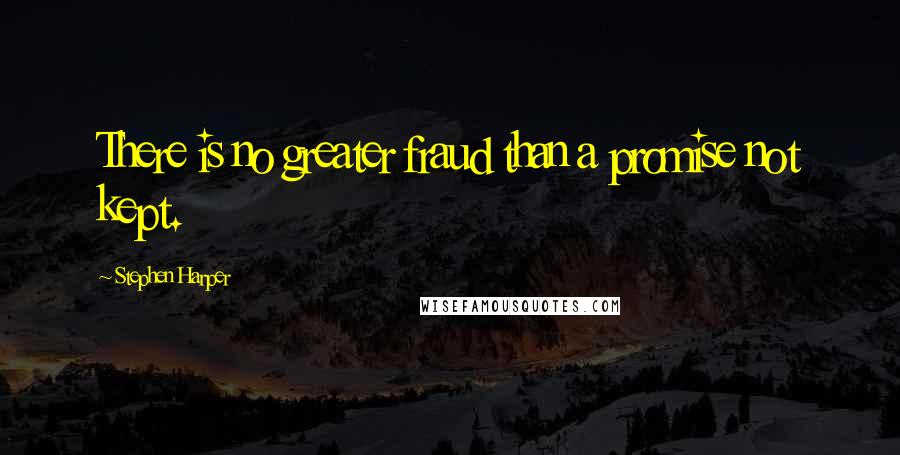 Stephen Harper quotes: There is no greater fraud than a promise not kept.