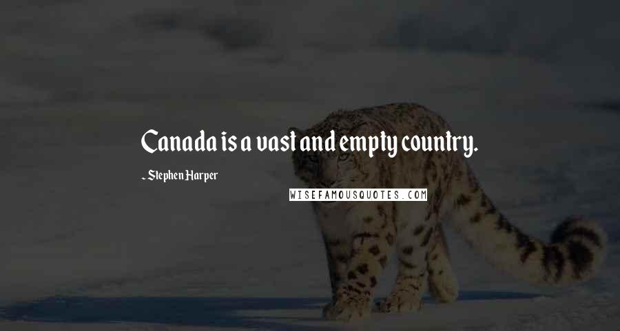 Stephen Harper quotes: Canada is a vast and empty country.