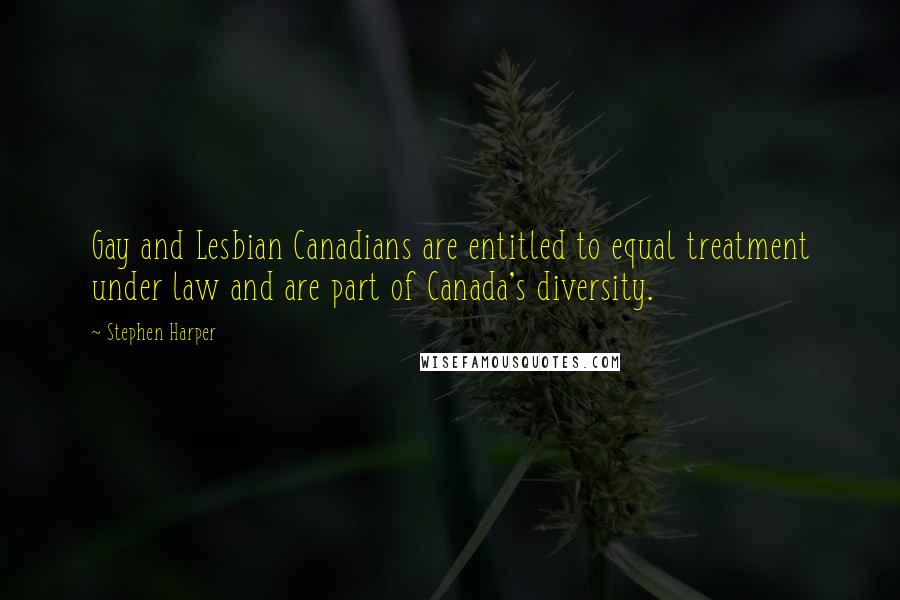 Stephen Harper quotes: Gay and Lesbian Canadians are entitled to equal treatment under law and are part of Canada's diversity.