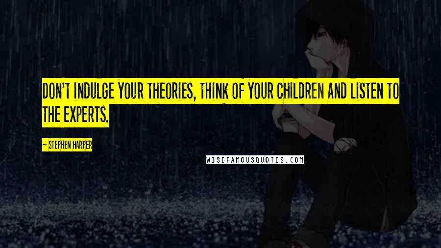 Stephen Harper quotes: Don't indulge your theories, think of your children and listen to the experts.