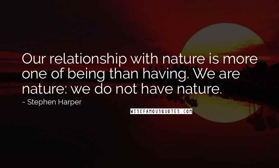 Stephen Harper quotes: Our relationship with nature is more one of being than having. We are nature: we do not have nature.