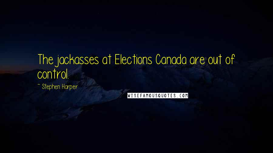 Stephen Harper quotes: The jackasses at Elections Canada are out of control.