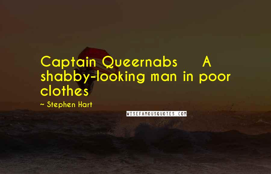 Stephen Hart quotes: Captain Queernabs A shabby-looking man in poor clothes