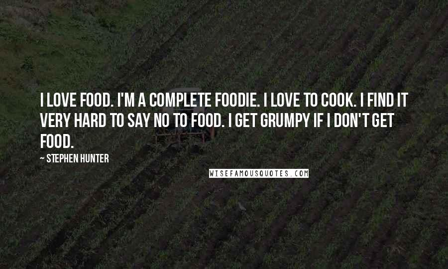 Stephen Hunter quotes: I love food. I'm a complete foodie. I love to cook. I find it very hard to say no to food. I get grumpy if I don't get food.
