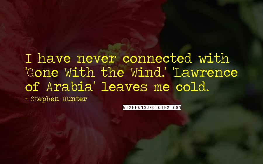 Stephen Hunter quotes: I have never connected with 'Gone With the Wind.' 'Lawrence of Arabia' leaves me cold.