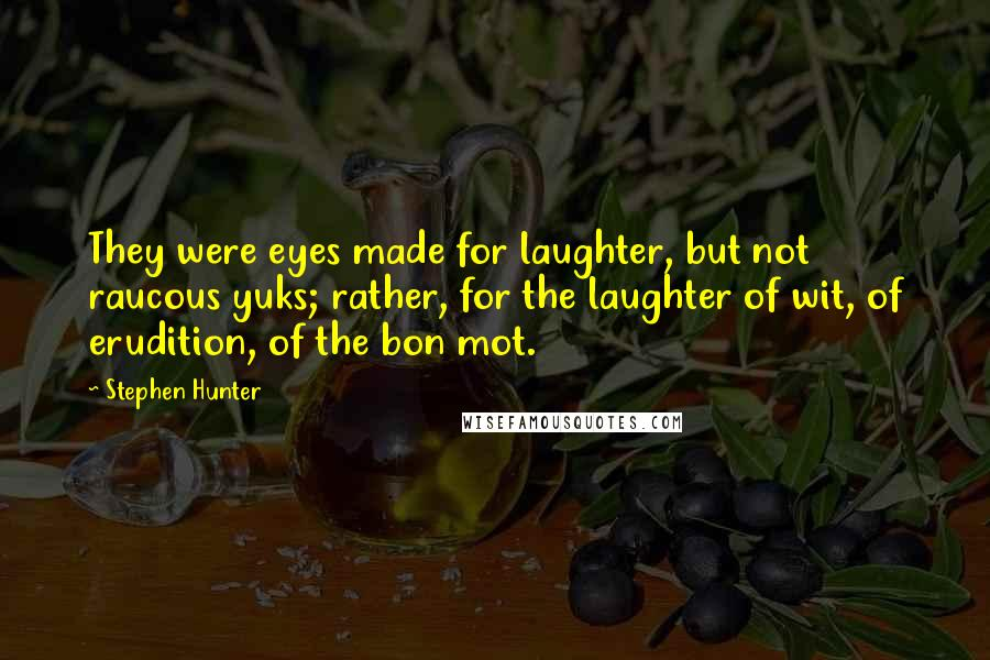Stephen Hunter quotes: They were eyes made for laughter, but not raucous yuks; rather, for the laughter of wit, of erudition, of the bon mot.