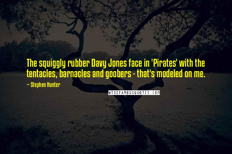 Stephen Hunter quotes: The squiggly rubber Davy Jones face in 'Pirates' with the tentacles, barnacles and goobers - that's modeled on me.