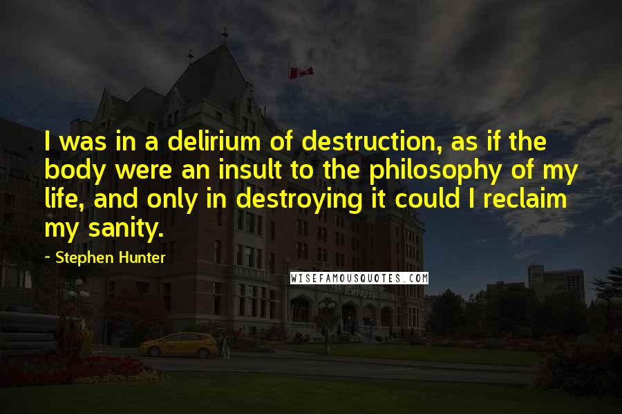 Stephen Hunter quotes: I was in a delirium of destruction, as if the body were an insult to the philosophy of my life, and only in destroying it could I reclaim my sanity.