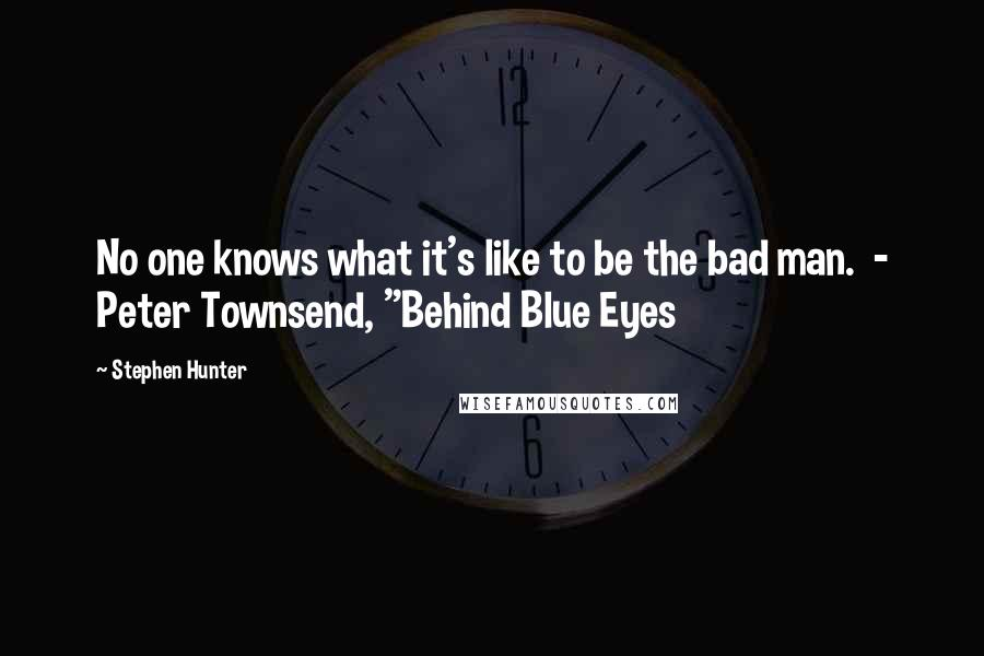 "Stephen Hunter quotes: No one knows what it's like to be the bad man. - Peter Townsend, ""Behind Blue Eyes"