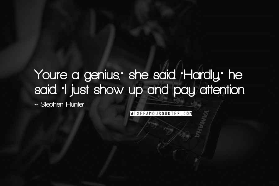 "Stephen Hunter quotes: You're a genius,"" she said. ""Hardly,"" he said. ""I just show up and pay attention."