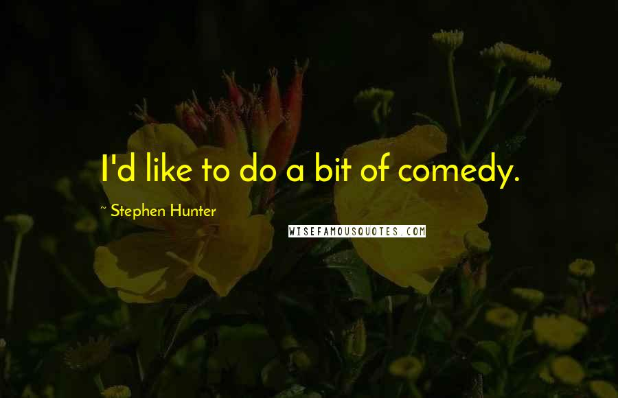 Stephen Hunter quotes: I'd like to do a bit of comedy.